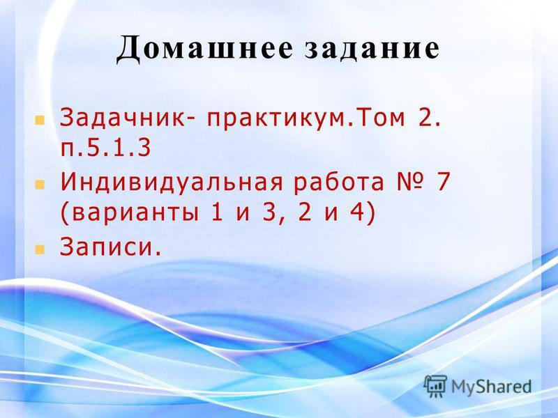 Домашнее задание Задачник- практикум.Том 2. п.5.1.3 Индивидуальная работа 7 (варианты 1 и 3, 2 и 4) Записи.