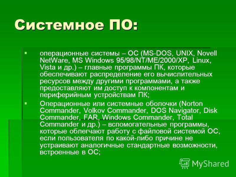 Системное ПО: операционные системы – ОС (MS-DOS, UNIX, Novell NetWare, MS Windows 95/98/NT/ME/2000/XP, Linux, Vista и др.) – главные программы ПК, которые обеспечивают распределение его вычислительных ресурсов между другими программами, а также предо