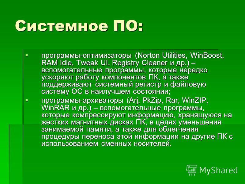 Системное ПО: программы-оптимизаторы (Norton Utilities, WinBoost, RAM Idle, Tweak UI, Registry Cleaner и др.) – вспомогательные программы, которые нередко ускоряют работу компонентов ПК, а также поддерживают системный регистр и файловую систему ОС в