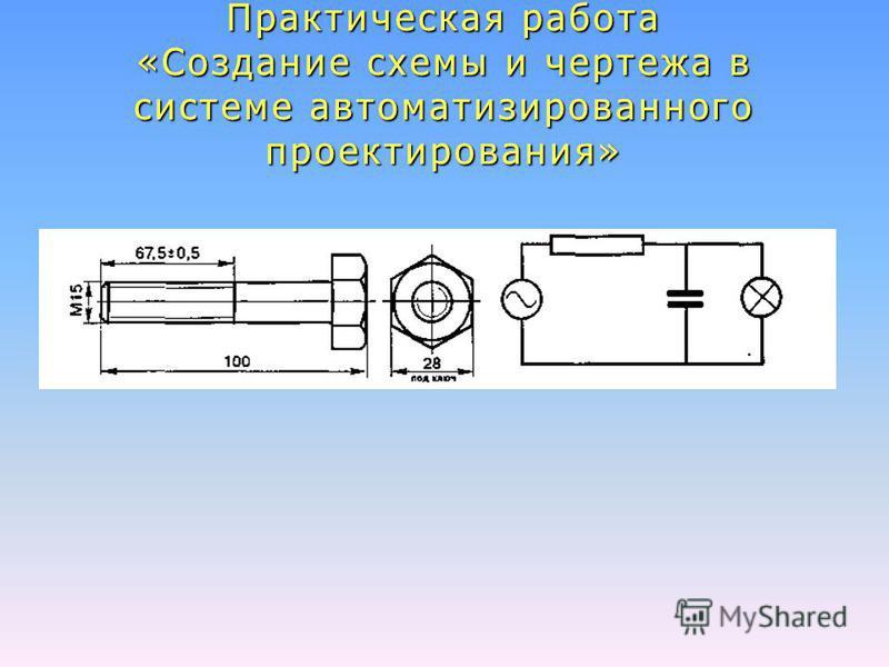 Практическая работа «Создание схемы и чертежа в системе автоматизированного проектирования»