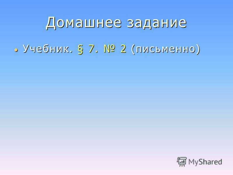 Домашнее задание Учебник. § 7. 2 (письменно) Учебник. § 7. 2 (письменно)