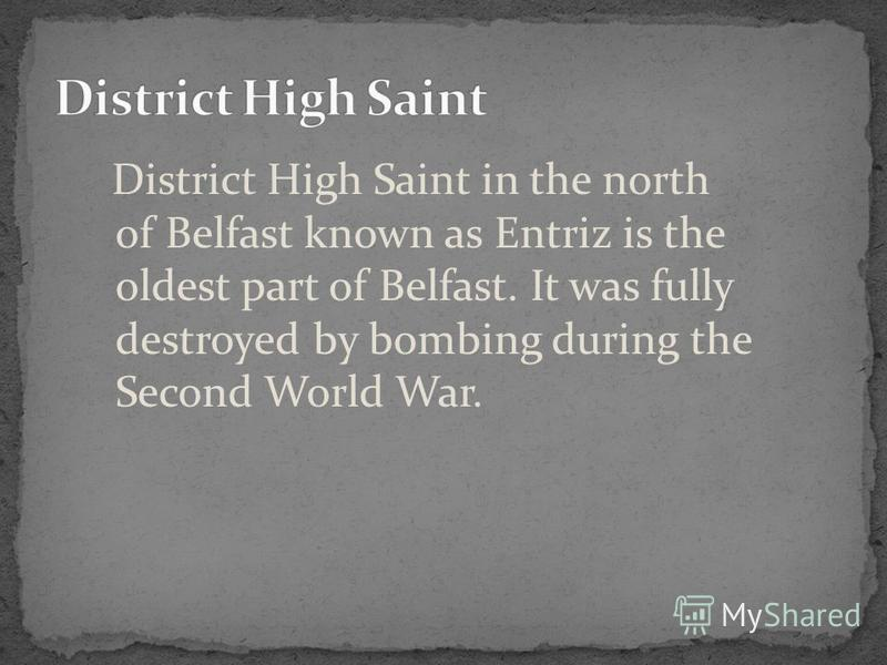 District High Saint in the north of Belfast known as Entriz is the oldest part of Belfast. It was fully destroyed by bombing during the Second World War.