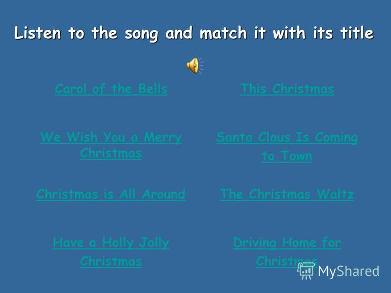 Listen to the song and match it with its title Carol of the BellsThis Christmas We Wish You a Merry Christmas Santa Claus Is Coming to Town Christmas is All AroundThe Christmas Waltz Have a Holly Jolly Christmas Driving Home for Christmas