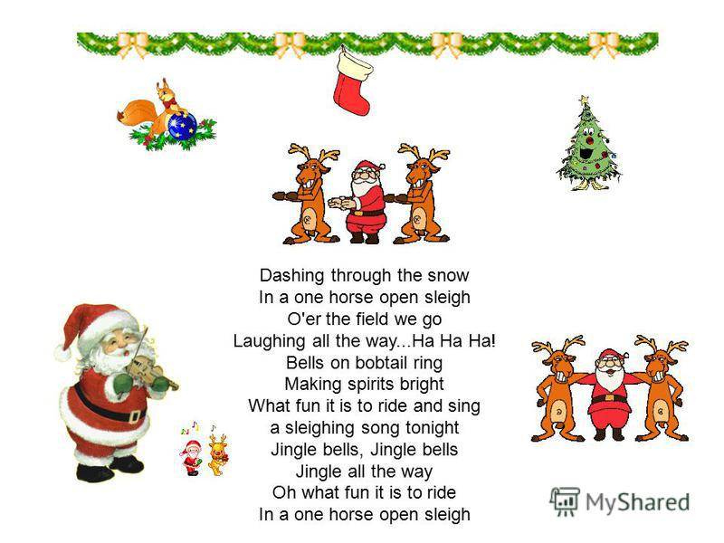 Dashing through the snow In a one horse open sleigh O'er the field we go Laughing all the way...Ha Ha Ha! Bells on bobtail ring Making spirits bright What fun it is to ride and sing a sleighing song tonight Jingle bells, Jingle bells Jingle all the w