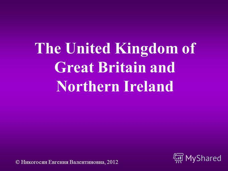 The United Kingdom of Great Britain and Northern Ireland © Никогосян Евгения Валентиновна, 2012