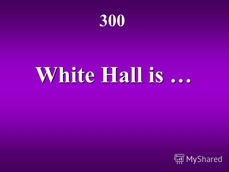White Hall is … 300