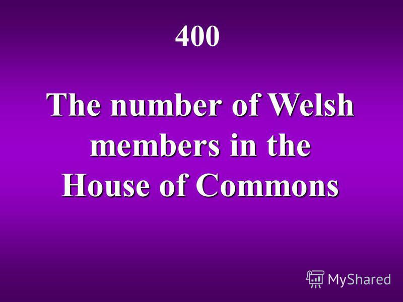 The number of Welsh members in the House of Commons 400