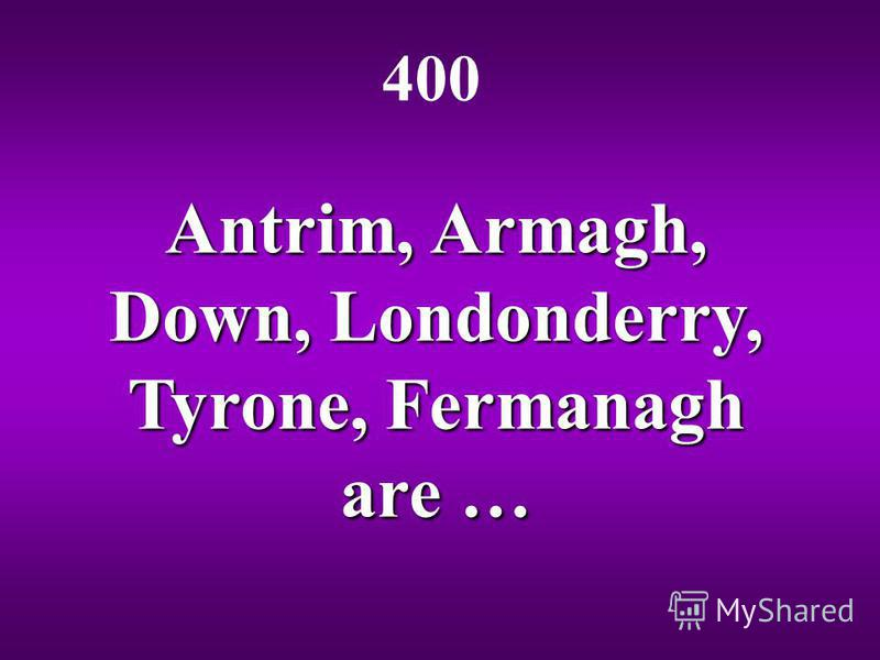Antrim, Armagh, Down, Londonderry, Tyrone, Fermanagh are … 400