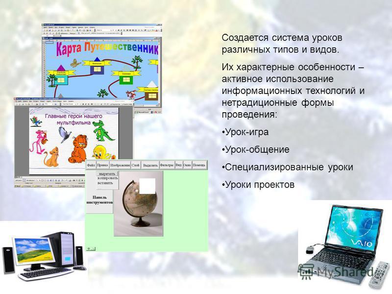 Создается система уроков различных типов и видов. Их характерные особенности – активное использование информационных технологий и нетрадиционные формы проведения: Урок-игра Урок-общение Специализированные уроки Уроки проектов