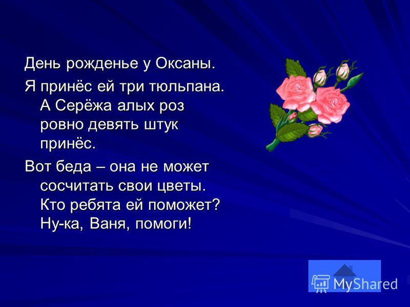 День рожденье у Оксаны. Я принёс ей три тюльпана. А Серёжа алых роз ровно девять штук принёс. Вот беда – она не может сосчитать свои цветы. Кто ребята ей поможет? Ну-ка, Ваня, помоги!