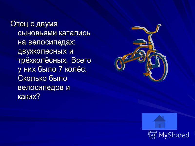 Отец с двумя сыновьями катались на велосипедах: двухколесных и трёхколёсных. Всего у них было 7 колёс. Сколько было велосипедов и каких?