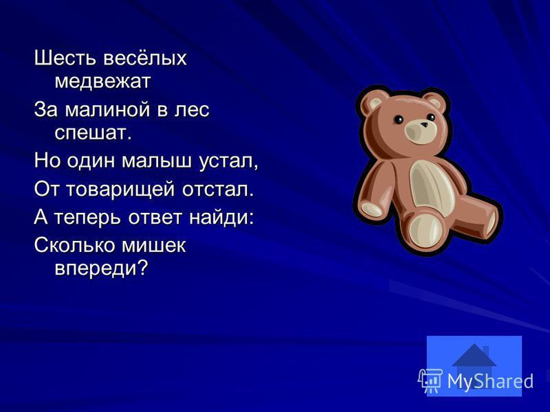 Шесть весёлых медвежат За малиной в лес спешат. Но один малыш устал, От товарищей отстал. А теперь ответ найди: Сколько мишек впереди?