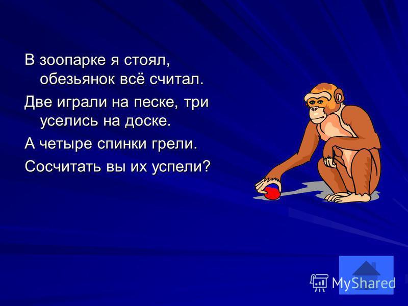 В зоопарке я стоял, обезьянок всё считал. Две играли на песке, три уселись на доске. А четыре спинки грели. Сосчитать вы их успели?