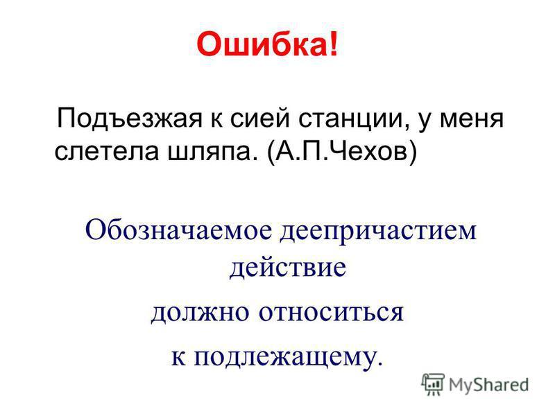 Ошибка! Подъезжая к сией станции, у меня слетела шляпа. (А.П.Чехов) Обозначаемое деепричастием действие должно относиться к подлежащему.
