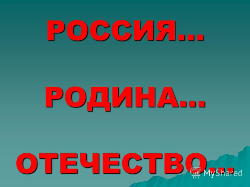 РОССИЯ… РОДИНА… ОТЕЧЕСТВО…