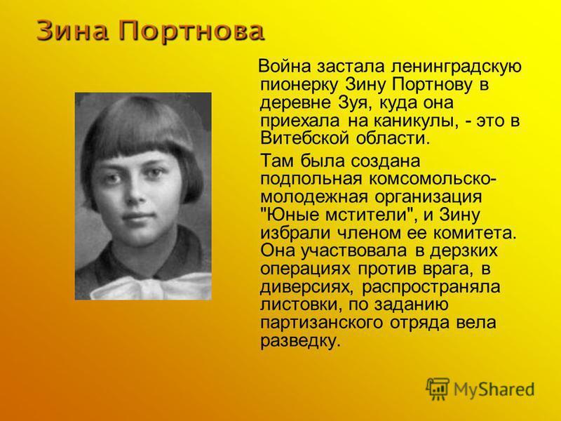 Война застала ленинградскую пионерку Зину Портнову в деревне Зуя, куда она приехала на каникулы, - это в Витебской области. Там была создана подпольная комсомольско- молодежная организация