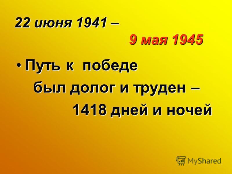 22 июня 1941 – 9 мая 1945 Путь к победе Путь к победе был долог и труден – был долог и труден – 1418 дней и ночей 1418 дней и ночей