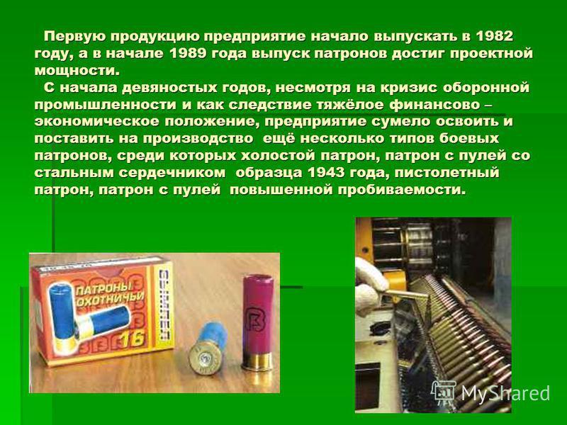 Первую продукцию предприятие начало выпускать в 1982 году, а в начале 1989 года выпуск патронов достиг проектной мощности. С начала девяностых годов, несмотря на кризис оборонной промышленности и как следствие тяжёлое финансово – экономическое положе