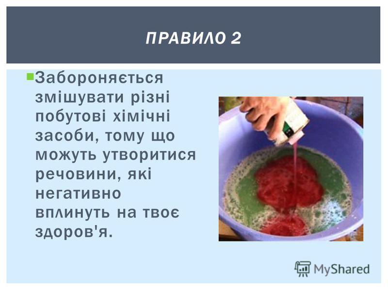 Забороняється змішувати різні побутові хімічні засоби, тому що можуть утворитися речовини, які негативно вплинуть на твоє здоров'я. ПРАВИЛО 2