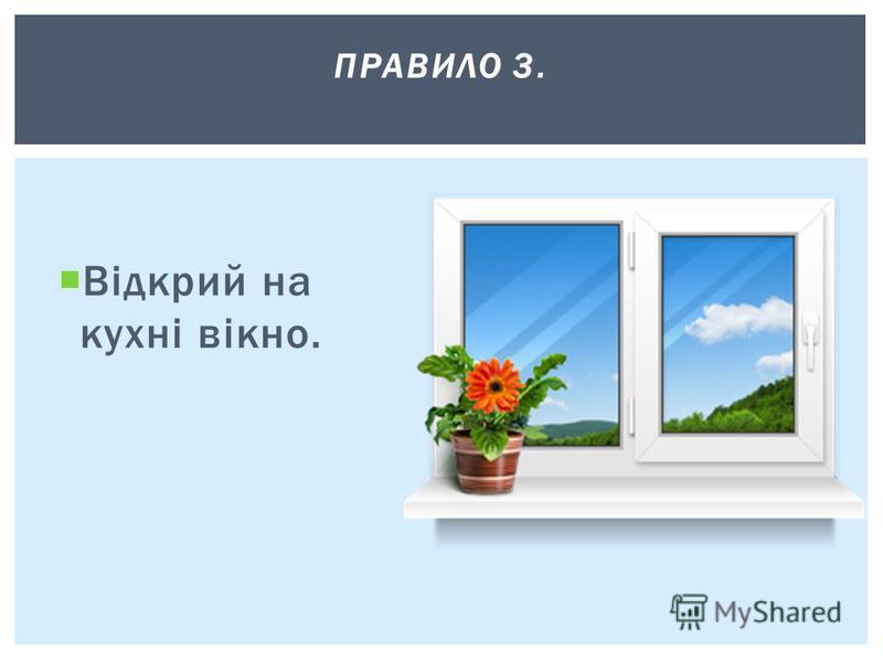 Відкрий на кухні вікно. ПРАВИЛО 3.