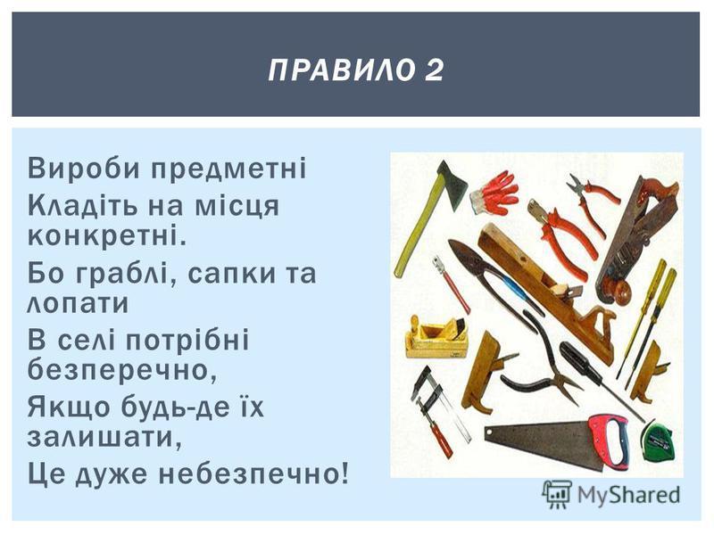 Вироби предметні Кладіть на місця конкретні. Бо граблі, сапки та лопати В селі потрібні безперечно, Якщо будь-де їх залишати, Це дуже небезпечно! ПРАВИЛО 2