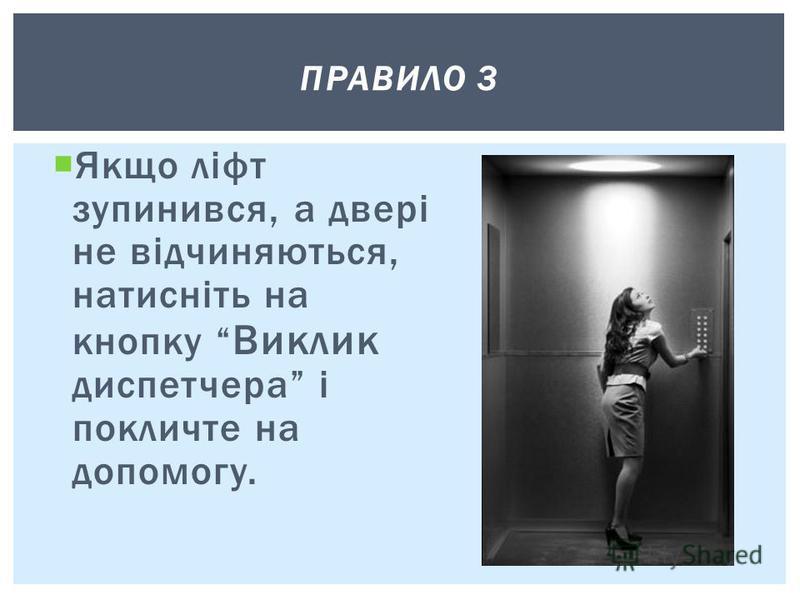 Якщо ліфт зупинився, а двері не відчиняються, натисніть на кнопку Виклик диспетчера і покличте на допомогу. ПРАВИЛО 3