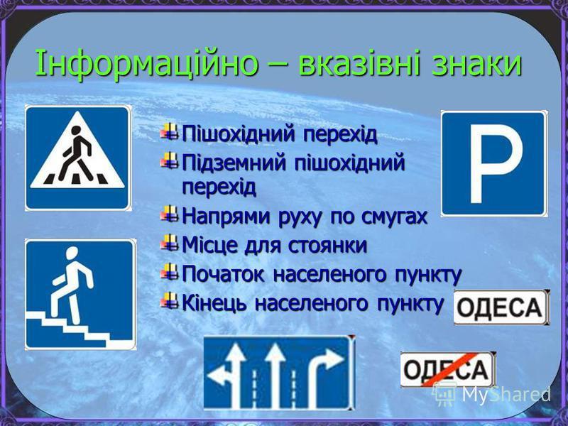 Інформаційно – вказівні знаки Пішохідний перехід Підземний пішохідний перехід Напрями руху по смугах Місце для стоянки Початок населеного пункту Кінець населеного пункту