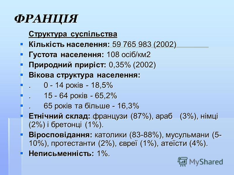 ФРАНЦІЯ Структура суспільства Кількість населення: 59 765 983 (2002) Кількість населення: 59 765 983 (2002) Густота населення: 108 осіб/км2 Густота населення: 108 осіб/км2 Природний приріст: 0,35% (2002) Природний приріст: 0,35% (2002) Вікова структу