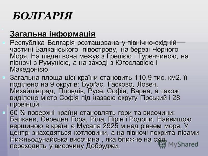 БОЛГАРІЯ Загальна інформація Загальна інформація Республіка Болгарія розташована у північно-східній частині Балканського півострову, на березі Чорного Моря. На півдні вона межує з Грецією і Туреччиною, на півночі з Румунією, а на заході з Югославією