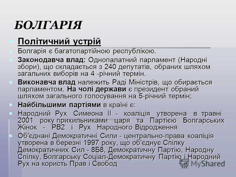 БОЛГАРІЯ Політичний устрій Політичний устрій Болгарія є багатопартійною республікою. Болгарія є багатопартійною республікою. Законодавча влад: Однопалатний парламент (Народні збори), що складається з 240 депутатів, обраних шляхом загальних виборів на