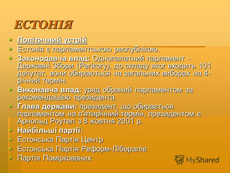 ЕСТОНІЯ Політичний устрій Політичний устрій Естонія є парламентською республікою. Естонія є парламентською республікою. Законодавча влад: Однопалатний парламент - Державні Збори (Регікогу), до складу яког входить 101 депутат, вони обираються на загал