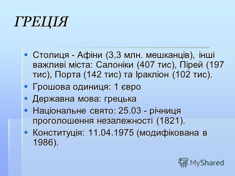 ГРЕЦІЯ Столиця - Афіни (3,3 млн. мешканців), інші важливі міста: Салоніки (407 тис), Пірей (197 тис), Порта (142 тис) та Іракліон (102 тис). Столиця - Афіни (3,3 млн. мешканців), інші важливі міста: Салоніки (407 тис), Пірей (197 тис), Порта (142 тис