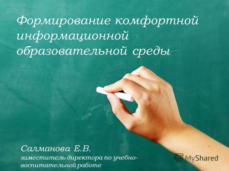 Формирование комфортной информационной образовательной среды Салманова Е.В. заместитель директора по учебно- воспитательной работе
