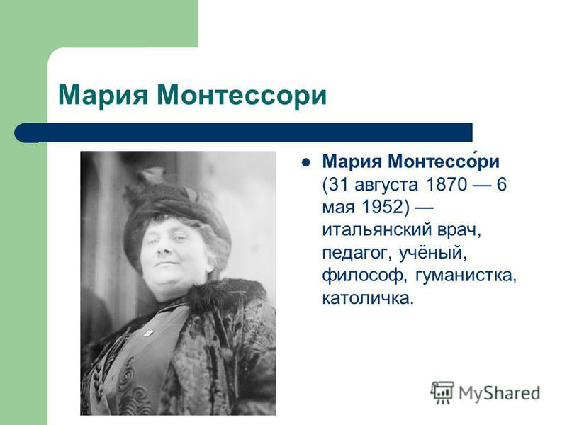 Мария Монтессори Мария Монтессо́ри (31 августа 1870 6 мая 1952) итальянский врач, педагог, учёный, философ, гуманистка, католичка.
