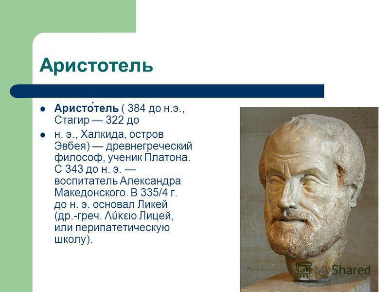 Аристотель Аристо́тель ( 384 до н.э., Стагир 322 до н. э., Халкида, остров Эвбея) древнегреческий философ, ученик Платона. С 343 до н. э. воспитатель Александра Македонского. В 335/4 г. до н. э. основал Ликей (др.-греч. Λύκειο Лицей, или перипатетиче