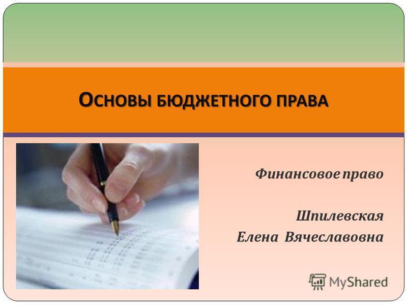 Финансовое право Шпилевская Елена Вячеславовна О СНОВЫ БЮДЖЕТНОГО ПРАВА