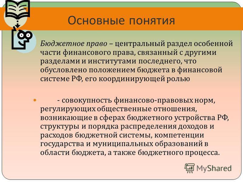 Основные понятия Бюджетное право – центральный раздел особенной части финансового права, связанный с другими разделами и институтами последнего, что обусловлено положением бюджета в финансовой системе РФ, его координирующей ролью - совокупность финан