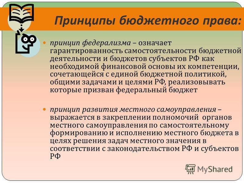 Принципы бюджетного права : принцип федерализма – означает гарантированность самостоятельности бюджетной деятельности и бюджетов субъектов РФ как необходимой финансовой основы их компетенции, сочетающейся с единой бюджетной политикой, общими задачами