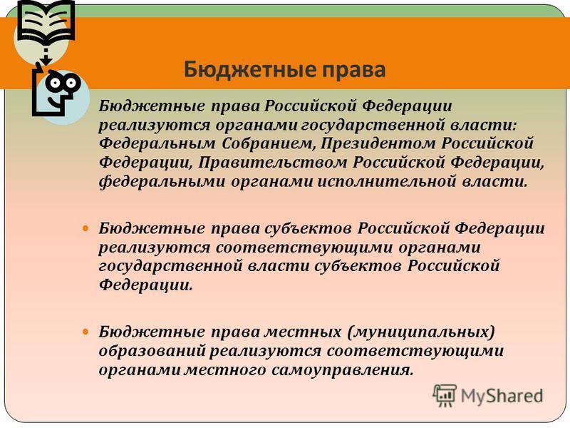 Бюджетные права Бюджетные права Российской Федерации реализуются органами государственной власти : Федеральным Собранием, Президентом Российской Федерации, Правительством Российской Федерации, федеральными органами исполнительной власти. Бюджетные пр