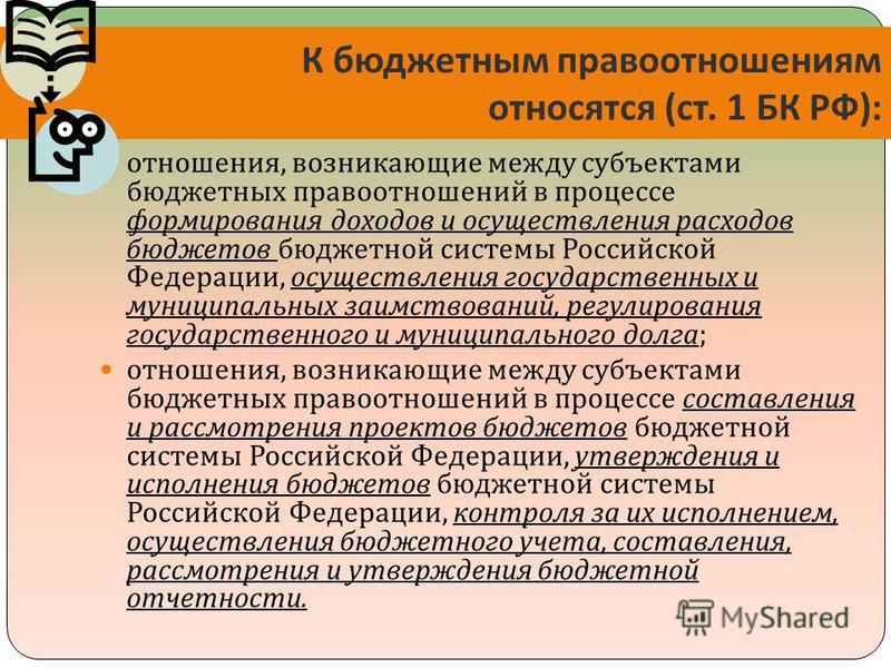 К бюджетным правоотношениям относятся ( ст. 1 БК РФ ): отношения, возникающие между субъектами бюджетных правоотношений в процессе формирования доходов и осуществления расходов бюджетов бюджетной системы Российской Федерации, осуществления государств