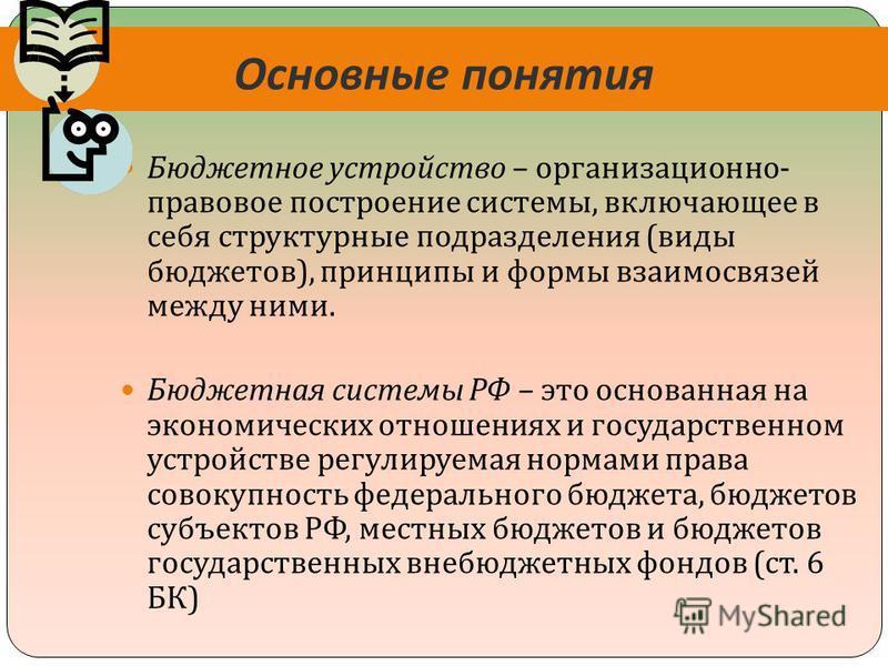 Основные понятия Бюджетное устройство – организационно - правовое построение системы, включающее в себя структурные подразделения ( виды бюджетов ), принципы и формы взаимосвязей между ними. Бюджетная системы РФ – это основанная на экономических отно