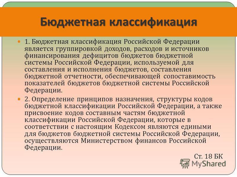 Бюджетная классификация 1. Бюджетная классификация Российской Федерации является группировкой доходов, расходов и источников финансирования дефицитов бюджетов бюджетной системы Российской Федерации, используемой для составления и исполнения бюджетов,