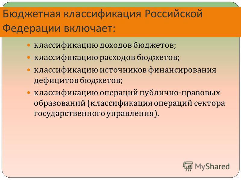 Бюджетная классификация Российской Федерации включает : классификацию доходов бюджетов ; классификацию расходов бюджетов ; классификацию источников финансирования дефицитов бюджетов ; классификацию операций публично - правовых образований ( классифик