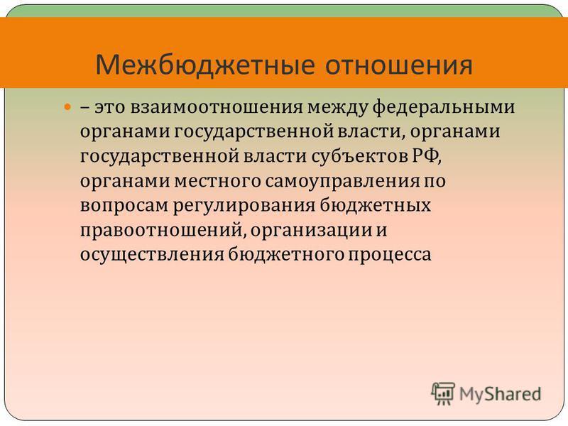 – это взаимоотношения между федеральными органами государственной власти, органами государственной власти субъектов РФ, органами местного самоуправления по вопросам регулирования бюджетных правоотношений, организации и осуществления бюджетного процес