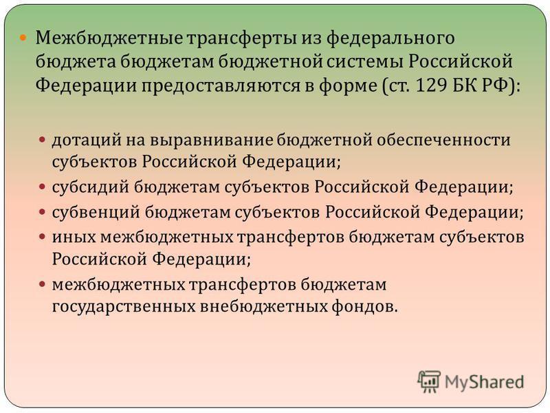 Межбюджетные трансферты из федерального бюджета бюджетам бюджетной системы Российской Федерации предоставляются в форме ( ст. 129 БК РФ ): дотаций на выравнивание бюджетной обеспеченности субъектов Российской Федерации ; субсидий бюджетам субъектов Р