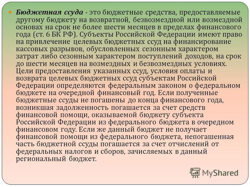 Бюджетная ссуда - это бюджетные средства, предоставляемые другому бюджету на возвратной, безвозмездной или возмездной основах на срок не более шести месяцев в пределах финансового года ( ст. 6 БК РФ ). Субъекты Российской Федерации имеют право на при