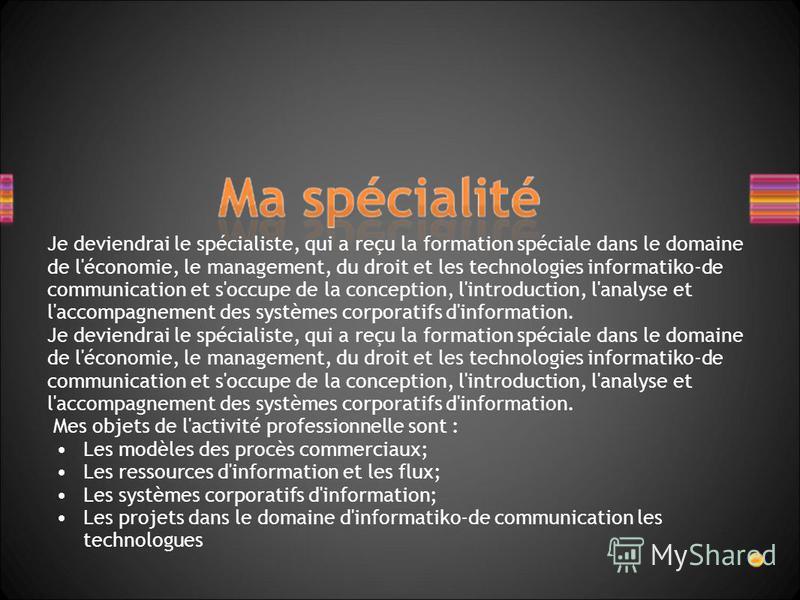 Je deviendrai le spécialiste, qui a reçu la formation spéciale dans le domaine de l'économie, le management, du droit et les technologies informatiko-de communication et s'occupe de la conception, l'introduction, l'analyse et l'accompagnement des sys