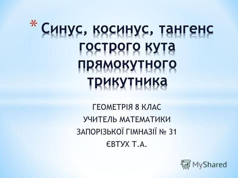 ГЕОМЕТРІЯ 8 КЛАС УЧИТЕЛЬ МАТЕМАТИКИ ЗАПОРІЗЬКОЇ ГІМНАЗІЇ 31 ЄВТУХ Т.А.