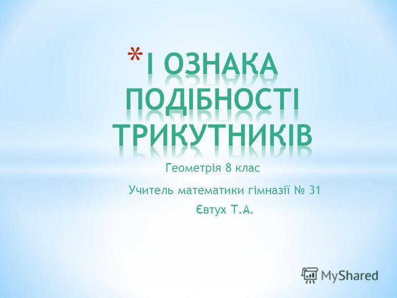 Геометрія 8 клас Учитель математики гімназії 31 Євтух Т.А.