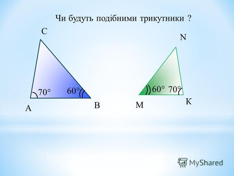 А В С М К N Чи будуть подібними трикутники ? 70 60